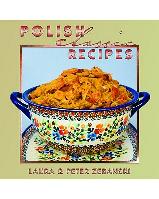 Polish Classic Recipes By Zeranski, Laura C./ Zeranski, Peter T./ Roth, Matthew Aron (PHT)